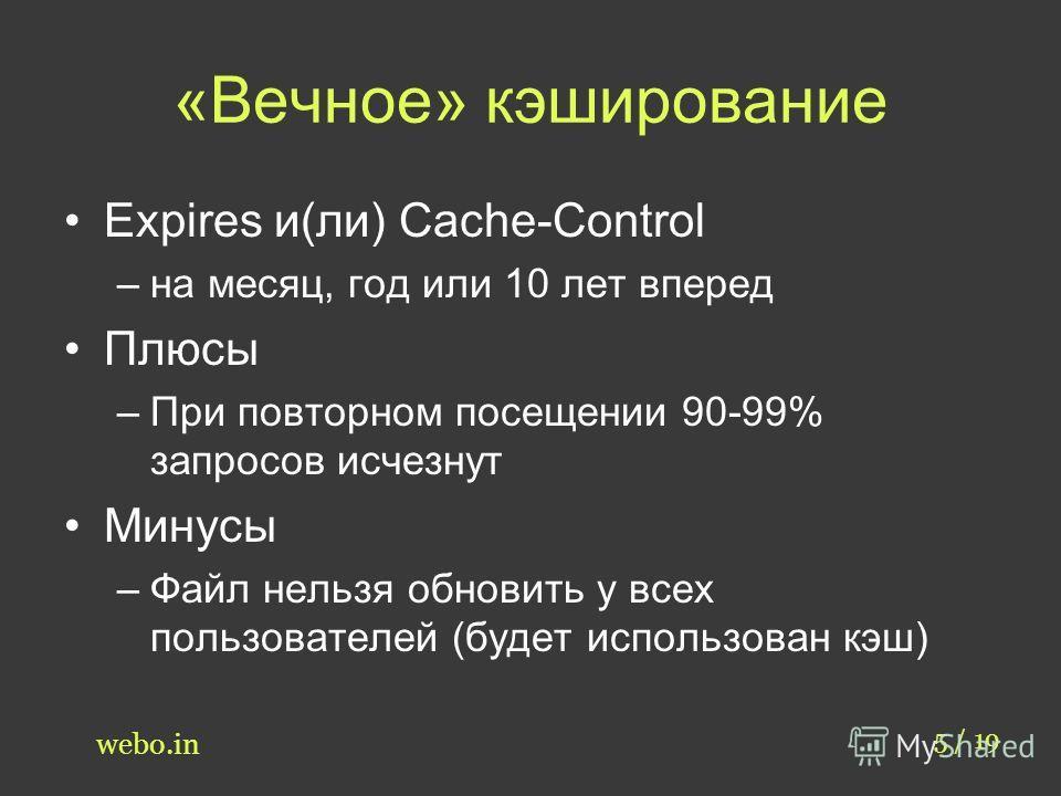 «Вечное» кэширование 5 / 19 webo.in Expires и(ли) Cache-Control –на месяц, год или 10 лет вперед Плюсы –При повторном посещении 90-99% запросов исчезнут Минусы –Файл нельзя обновить у всех пользователей (будет использован кэш)