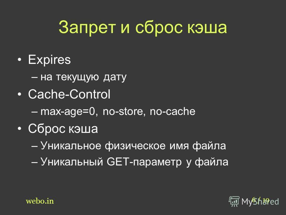 Запрет и сброс кэша 6 / 19 webo.in Expires –на текущую дату Cache-Control –max-age=0, no-store, no-cache Сброс кэша –Уникальное физическое имя файла –Уникальный GET-параметр у файла
