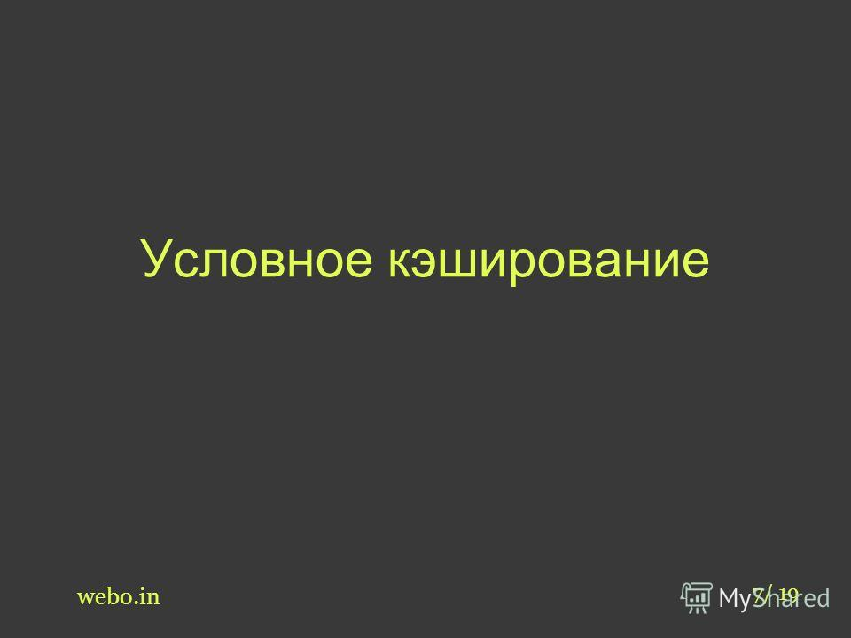 Условное кэширование webo.in 7/ 19
