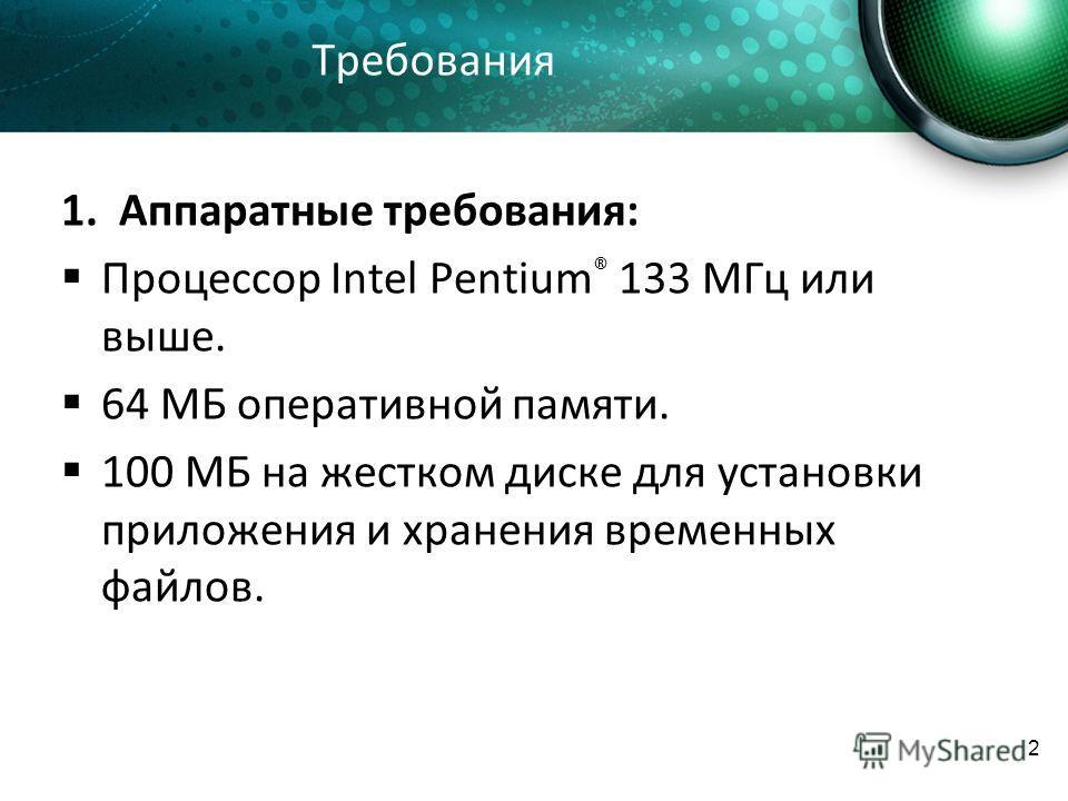 2 Требования 1. Аппаратные требования: Процессор Intel Pentium ® 133 МГц или выше. 64 МБ оперативной памяти. 100 MБ на жестком диске для установки приложения и хранения временных файлов.