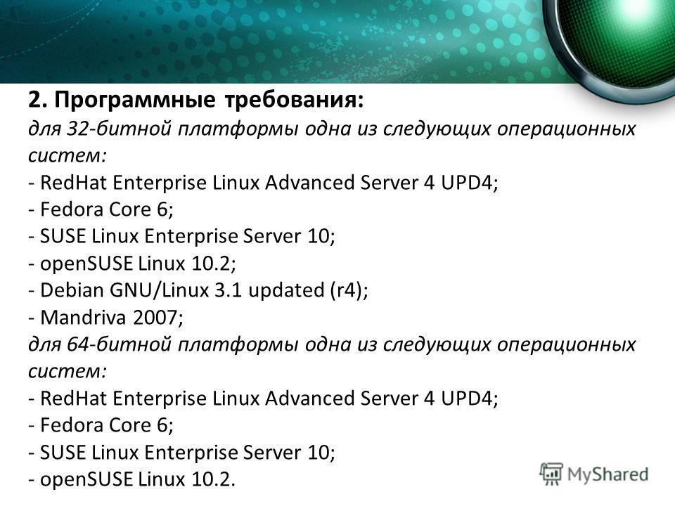 2. Программные требования: для 32-битной платформы одна из следующих операционных систем: - RedHat Enterprise Linux Advanced Server 4 UPD4; - Fedora Core 6; - SUSE Linux Enterprise Server 10; - openSUSE Linux 10.2; - Debian GNU/Linux 3.1 updated (r4)
