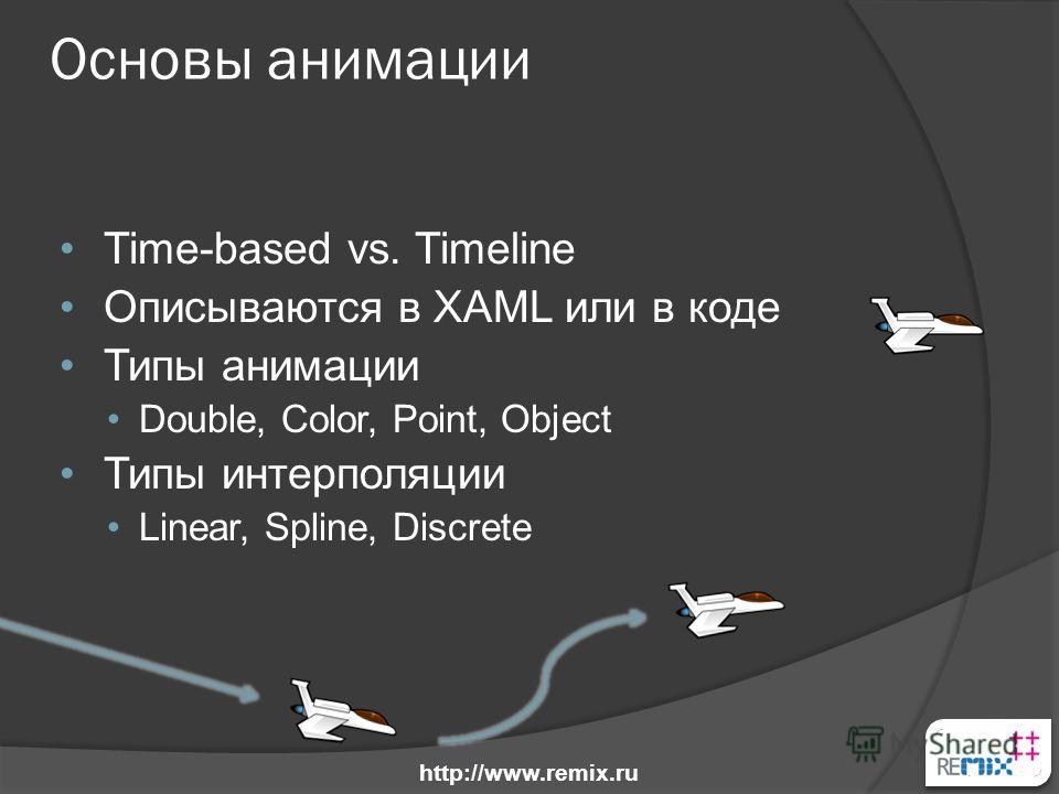 Основы анимации Time-based vs. Timeline Описываются в XAML или в коде Типы анимации Double, Color, Point, Object Типы интерполяции Linear, Spline, Discrete http://www.remix.ru