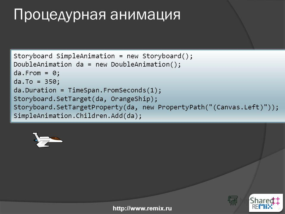 Процедурная анимация Storyboard SimpleAnimation = new Storyboard(); DoubleAnimation da = new DoubleAnimation(); da.From = 0; da.To = 350; da.Duration = TimeSpan.FromSeconds(1); Storyboard.SetTarget(da, OrangeShip); Storyboard.SetTargetProperty(da, ne
