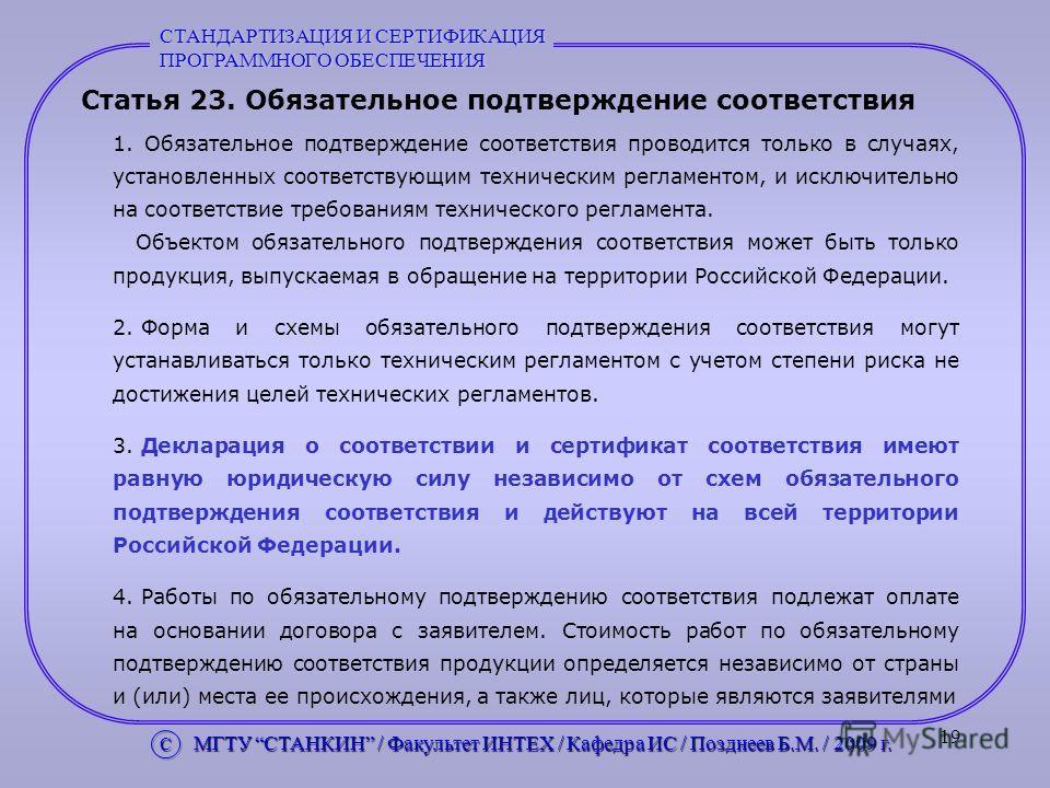 19 Статья 23. Обязательное подтверждение соответствия 1. Обязательное подтверждение соответствия проводится только в случаях, установленных соответствующим техническим регламентом, и исключительно на соответствие требованиям технического регламента.