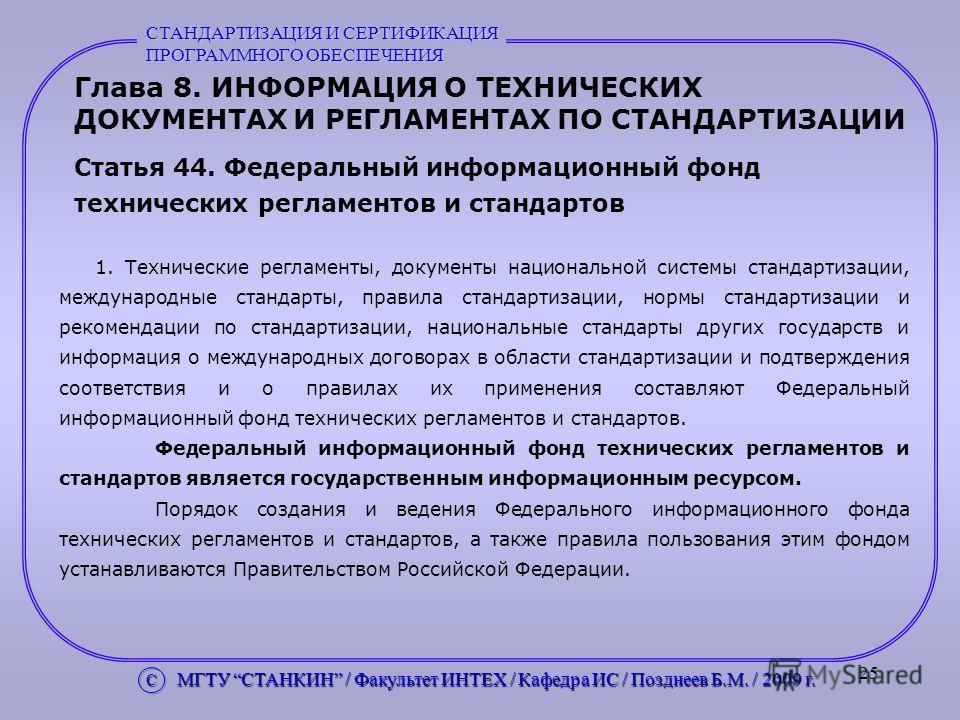 25 Глава 8. ИНФОРМАЦИЯ О ТЕХНИЧЕСКИХ ДОКУМЕНТАХ И РЕГЛАМЕНТАХ ПО СТАНДАРТИЗАЦИИ Статья 44. Федеральный информационный фонд технических регламентов и стандартов 1. Технические регламенты, документы национальной системы стандартизации, международные ст