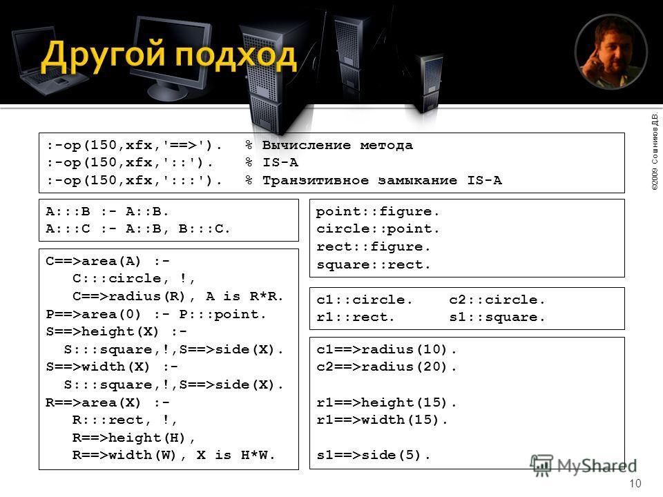 ©2009 Сошников Д.В. 10 :-op(150,xfx,'==>').% Вычисление метода :-op(150,xfx,'::').% IS-A :-op(150,xfx,':::').% Транзитивное замыкание IS-A A:::B :- A::B. A:::C :- A::B, B:::C. c1::circle.c2::circle. r1::rect.s1::square. C==>area(A) :- C:::circle, !,