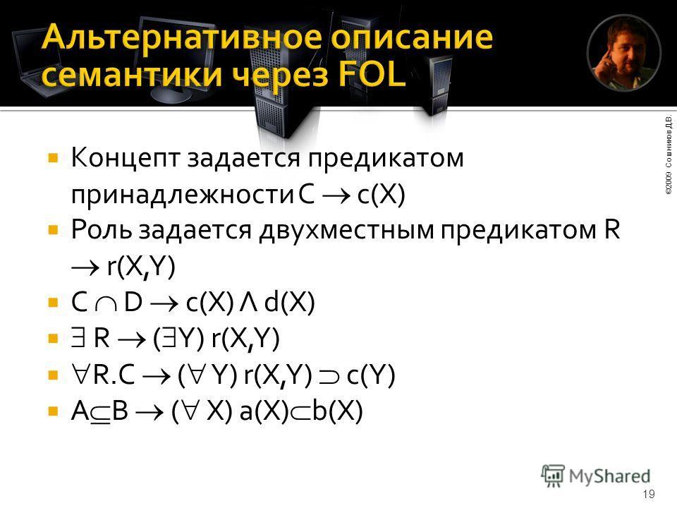 ©2009 Сошников Д.В. 19 Концепт задается предикатом принадлежности C c(X) Роль задается двухместным предикатом R r(X,Y) C D c(X) Λ d(X) R ( Y) r(X,Y) R.C ( Y) r(X,Y) c(Y) A B ( X) a(X) b(X)