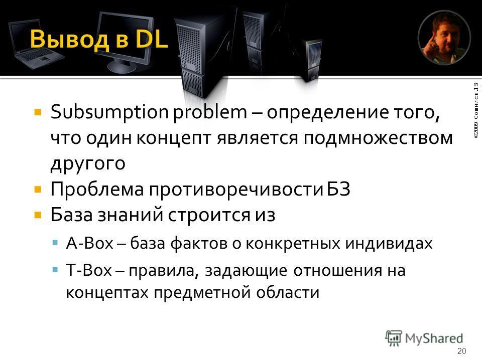 ©2009 Сошников Д.В. 20 Subsumption problem – определение того, что один концепт является подмножеством другого Проблема противоречивости БЗ База знаний строится из A-Box – база фактов о конкретных индивидах T-Box – правила, задающие отношения на конц