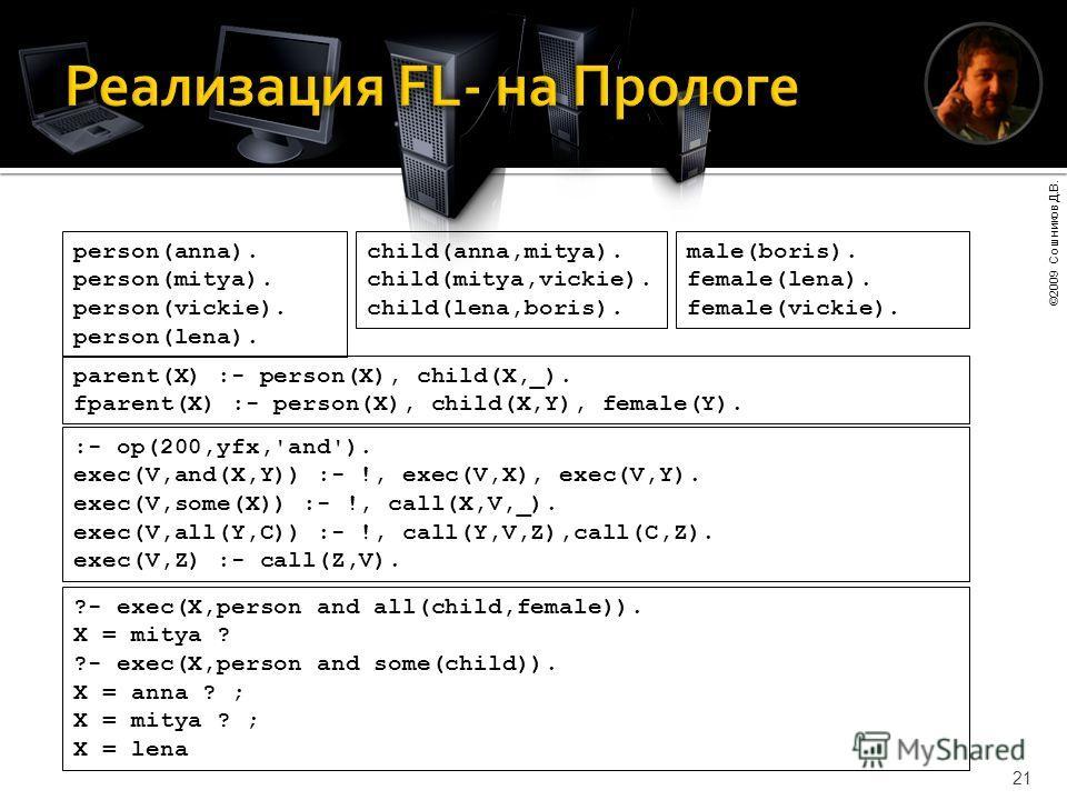 ©2009 Сошников Д.В. 21 person(anna). person(mitya). person(vickie). person(lena). child(anna,mitya). child(mitya,vickie). child(lena,boris). male(boris). female(lena). female(vickie). parent(X) :- person(X), child(X,_). fparent(X) :- person(X), child