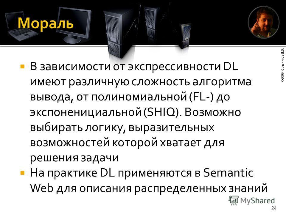 ©2009 Сошников Д.В. 24 В зависимости от экспрессивности DL имеют различную сложность алгоритма вывода, от полиномиальной (FL-) до экспоненициальной (SHIQ). Возможно выбирать логику, выразительных возможностей которой хватает для решения задачи На пра