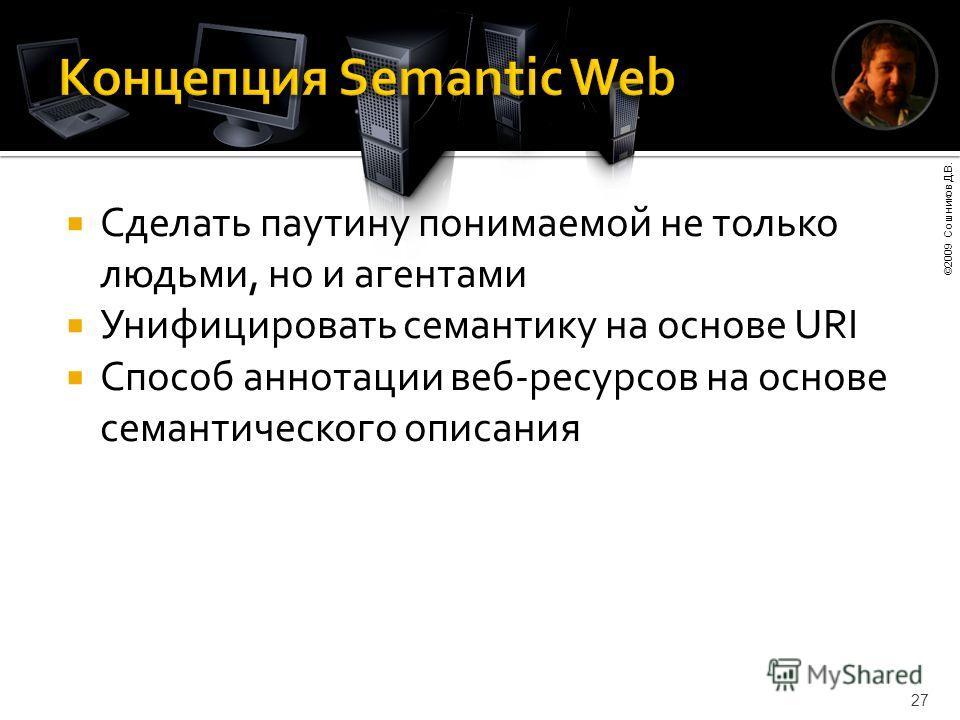 ©2009 Сошников Д.В. 27 Сделать паутину понимаемой не только людьми, но и агентами Унифицировать семантику на основе URI Способ аннотации веб-ресурсов на основе семантического описания
