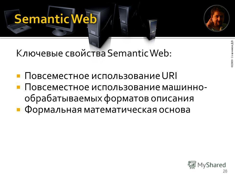 ©2009 Сошников Д.В. 28 Ключевые свойства Semantic Web: Повсеместное использование URI Повсеместное использование машинно- обрабатываемых форматов описания Формальная математическая основа