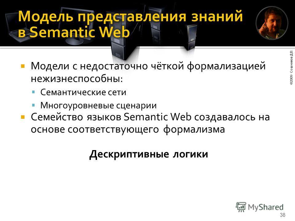 ©2009 Сошников Д.В. 38 Модели с недостаточно чёткой формализацией нежизнеспособны: Семантические сети Многоуровневые сценарии Семейство языков Semantic Web создавалось на основе соответствующего формализма Дескриптивные логики