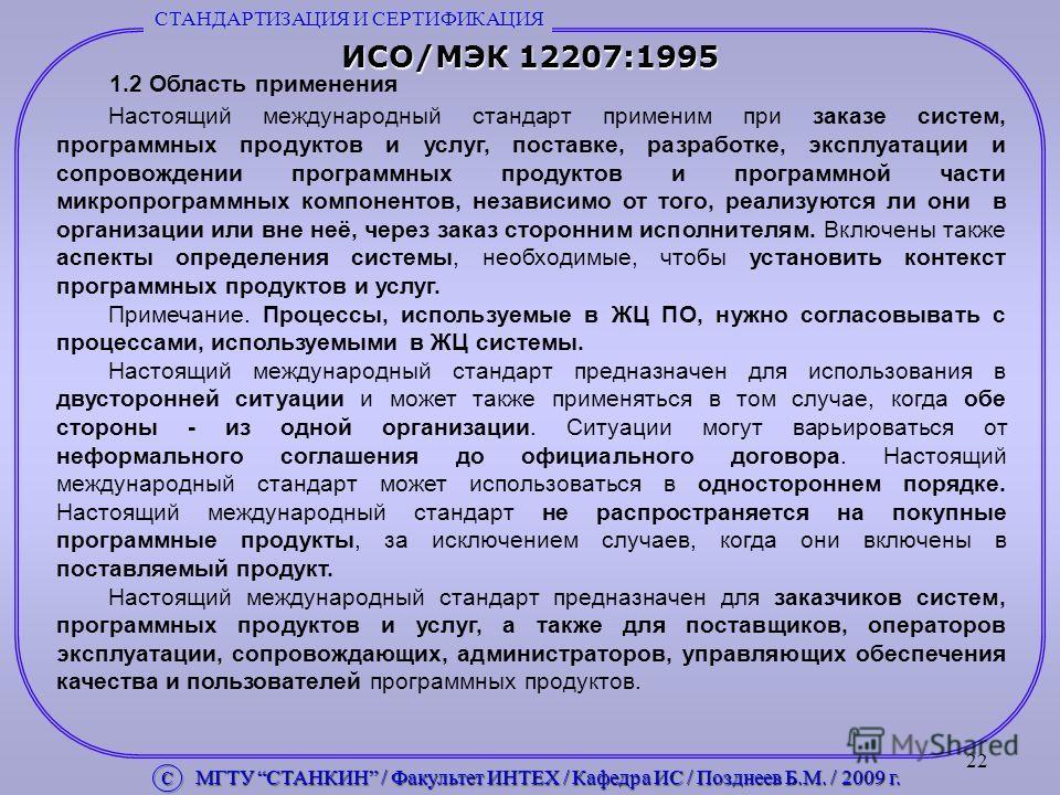 22 ИСО/МЭК 12207:1995 1.2 Область применения Настоящий международный стандарт применим при заказе систем, программных продуктов и услуг, поставке, разработке, эксплуатации и сопровождении программных продуктов и программной части микропрограммных ком