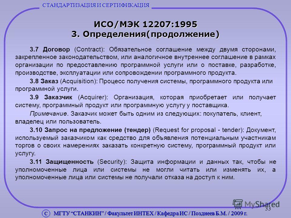 33 ИСО/МЭК 12207:1995 3. Определения(продолжение) 3.7 Договор (Contract): Обязательное соглашение между двумя сторонами, закрепленное законодательством, или аналогичное внутреннее соглашение в рамках организации по предоставлению программной услуги и