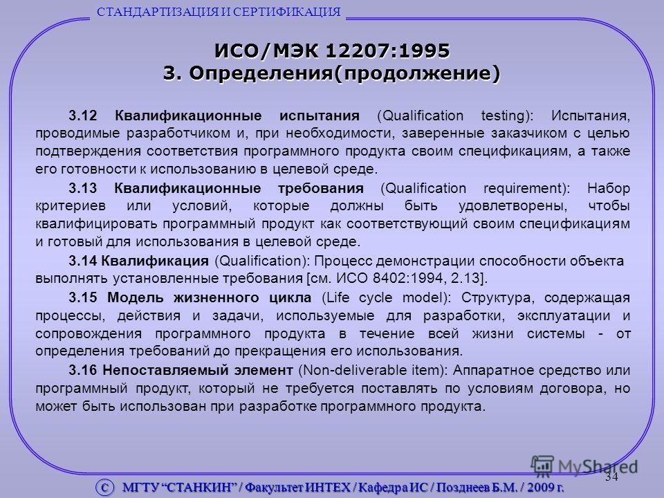 34 ИСО/МЭК 12207:1995 3. Определения(продолжение) 3.12 Квалификационные испытания (Qualification testing): Испытания, проводимые разработчиком и, при необходимости, заверенные заказчиком с целью подтверждения соответствия программного продукта своим