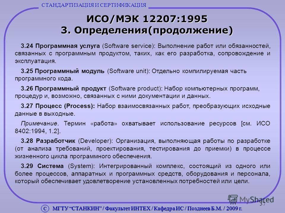 37 ИСО/МЭК 12207:1995 3. Определения(продолжение) 3.24 Программная услуга (Software service): Выполнение работ или обязанностей, связанных с программным продуктом, таких, как его разработка, сопровождение и эксплуатация. 3.25 Программный модуль (Soft