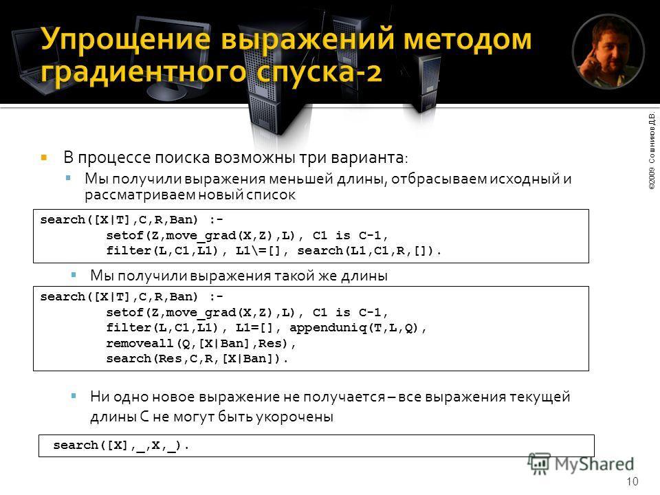 ©2009 Сошников Д.В. 10 В процессе поиска возможны три варианта: Мы получили выражения меньшей длины, отбрасываем исходный и рассматриваем новый список search([X|T],C,R,Ban) :- setof(Z,move_grad(X,Z),L), C1 is C-1, filter(L,C1,L1), L1\=[], search(L1,C