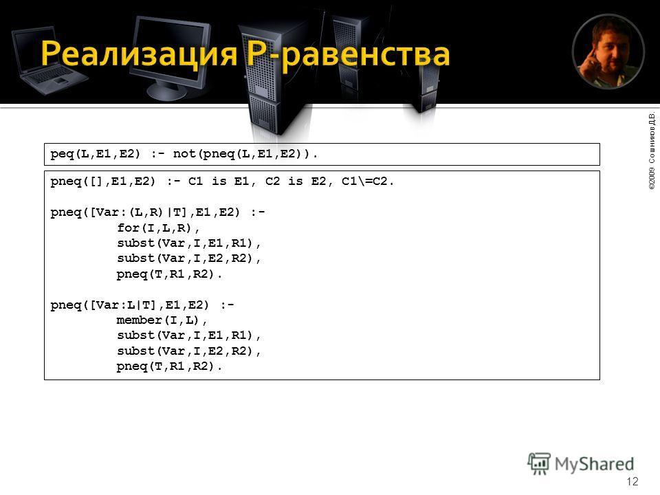 ©2009 Сошников Д.В. 12 peq(L,E1,E2) :- not(pneq(L,E1,E2)). pneq([],E1,E2) :- C1 is E1, C2 is E2, C1\=C2. pneq([Var:(L,R)|T],E1,E2) :- for(I,L,R), subst(Var,I,E1,R1), subst(Var,I,E2,R2), pneq(T,R1,R2). pneq([Var:L|T],E1,E2) :- member(I,L), subst(Var,I