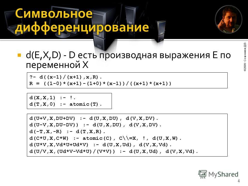 ©2009 Сошников Д.В. 4 d(E,X,D) - D есть производная выражения E по переменной X ?- d((x-1)/(x+1),x,R). R = ((1-0)*(x+1)-(1+0)*(x-1))/((x+1)*(x+1)) d(X,X,1) :- !. d(T,X,0) :- atomic(T). d(U+V,X,DU+DV) :- d(U,X,DU), d(V,X,DV). d(U-V,X,DU-DV)) :- d(U,X,