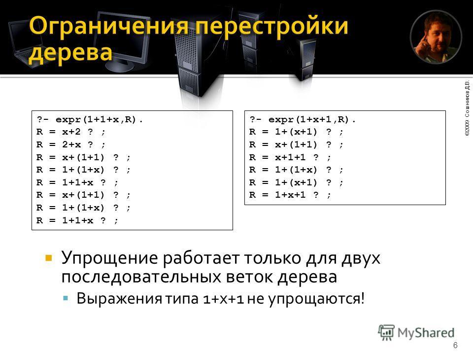 ©2009 Сошников Д.В. 6 Упрощение работает только для двух последовательных веток дерева Выражения типа 1+x+1 не упрощаются! ?- expr(1+1+x,R). R = x+2 ? ; R = 2+x ? ; R = x+(1+1) ? ; R = 1+(1+x) ? ; R = 1+1+x ? ; R = x+(1+1) ? ; R = 1+(1+x) ? ; R = 1+1