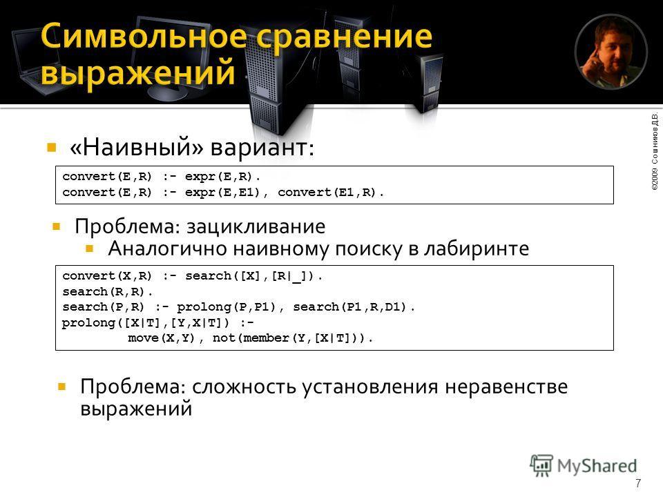 ©2009 Сошников Д.В. 7 «Наивный» вариант: convert(E,R) :- expr(E,R). convert(E,R) :- expr(E,E1), convert(E1,R). Проблема: зацикливание Аналогично наивному поиску в лабиринте convert(X,R) :- search([X],[R|_]). search(R,R). search(P,R) :- prolong(P,P1),