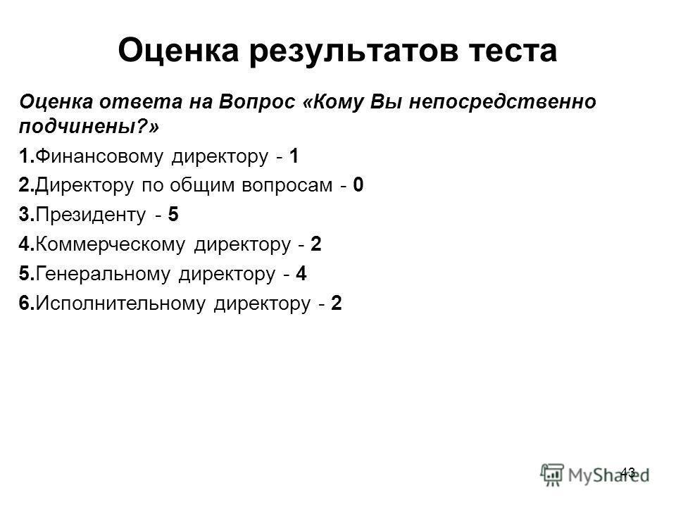 43 Оценка результатов теста Оценка ответа на Вопрос «Кому Вы непосредственно подчинены?» 1.Финансовому директору - 1 2.Директору по общим вопросам - 0 3.Президенту - 5 4.Коммерческому директору - 2 5.Генеральному директору - 4 6.Исполнительному дирек