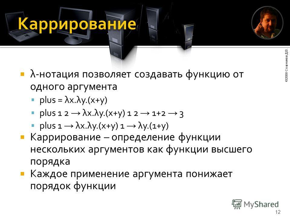 ©2008 Сошников Д.В. 12 λ-нотация позволяет создавать функцию от одного аргумента plus = λx.λy.(x+y) plus 1 2 λx.λy.(x+y) 1 2 1+2 3 plus 1 λx.λy.(x+y) 1 λy.(1+y) Каррирование – определение функции нескольких аргументов как функции высшего порядка Кажд