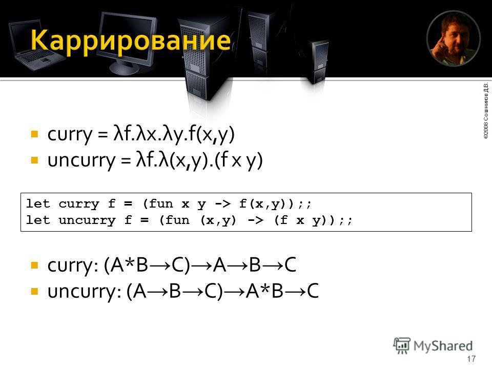 ©2008 Сошников Д.В. 17 curry = λf.λx.λy.f(x,y) uncurry = λf.λ(x,y).(f x y) let curry f = (fun x y -> f(x,y));; let uncurry f = (fun (x,y) -> (f x y));; curry: (A*B C) A B C uncurry: (A B C) A*B C