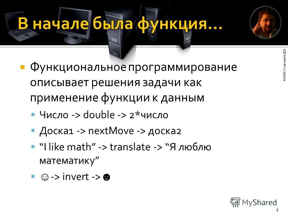 ©2008 Сошников Д.В. 4 Функциональное программирование описывает решения задачи как применение функции к данным Число -> double -> 2*число Доска1 -> nextMove -> доска2 I like math -> translate -> Я люблю математику -> invert ->