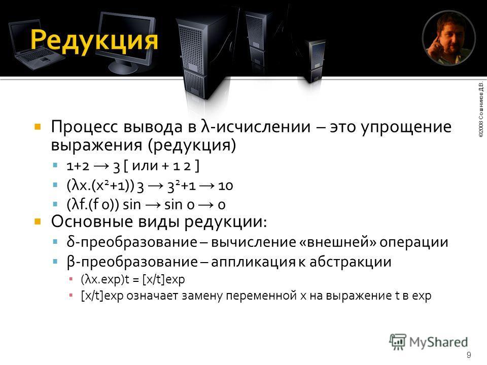 ©2008 Сошников Д.В. 9 Процесс вывода в λ-исчислении – это упрощение выражения (редукция) 1+2 3 [ или + 1 2 ] (λx.(x 2 +1)) 3 3 2 +1 10 (λf.(f 0)) sin sin 0 0 Основные виды редукции: δ-преобразование – вычисление «внешней» операции β-преобразование –