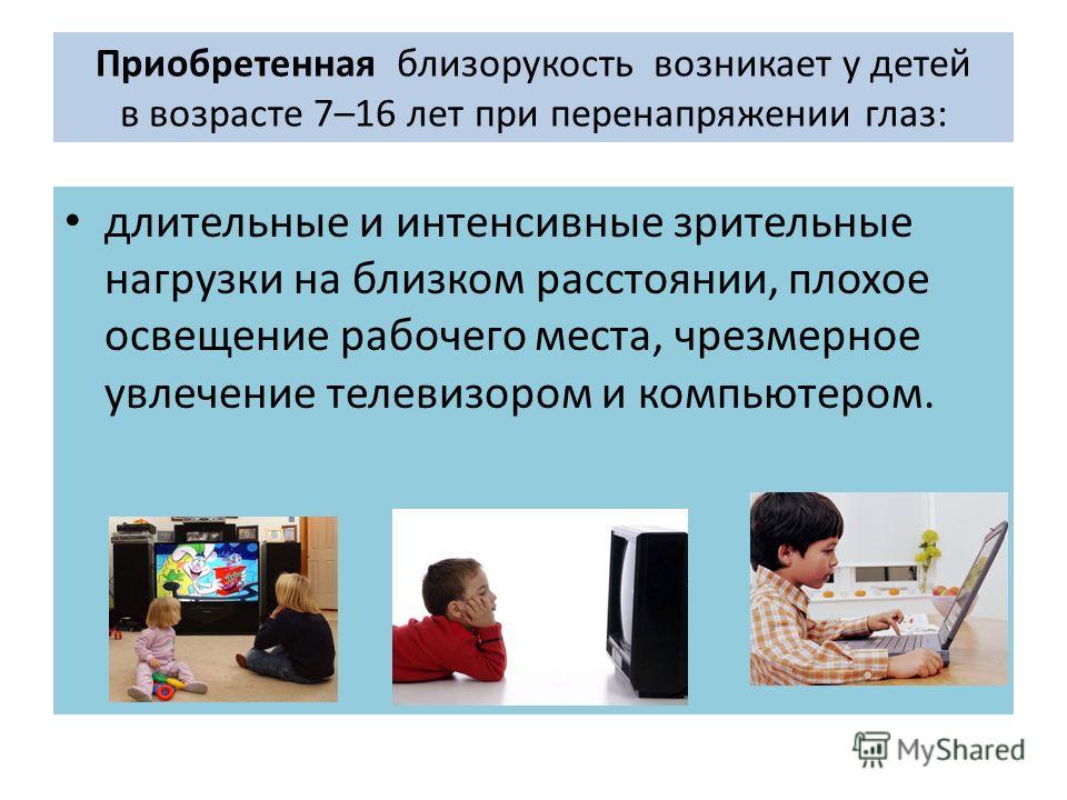 Приобретенная близорукость возникает у детей в возрасте 7–16 лет при перенапряжении глаз: длительные и интенсивные зрительные нагрузки на близком расстоянии, плохое освещение рабочего места, чрезмерное увлечение телевизором и компьютером.