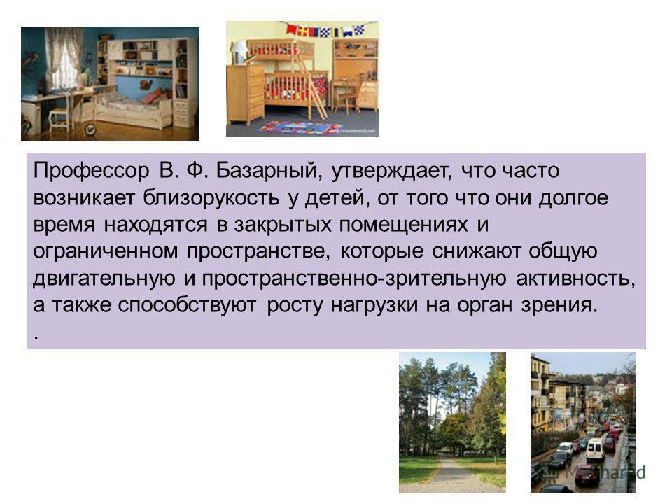 Профессор В. Ф. Базарный, утверждает, что часто возникает близорукость у детей, от того что они долгое время находятся в закрытых помещениях и ограниченном пространстве, которые снижают общую двигательную и пространственно-зрительную активность, а та