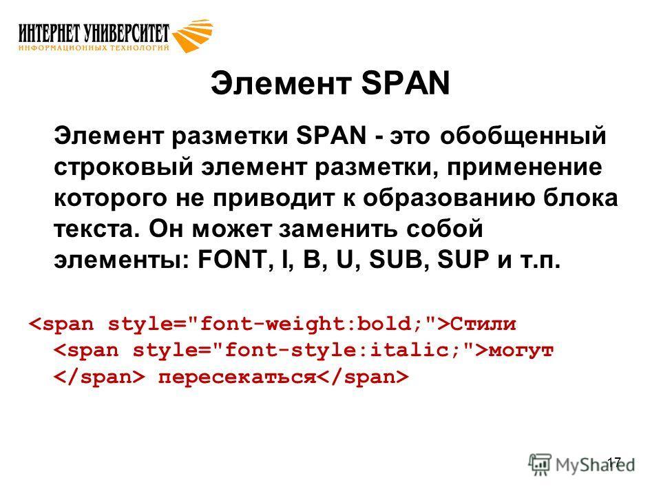 17 Элемент SPAN Элемент разметки SPAN - это обобщенный строковый элемент разметки, применение которого не приводит к образованию блока текста. Он может заменить собой элементы: FONT, I, B, U, SUB, SUP и т.п. Стили могут пересекаться