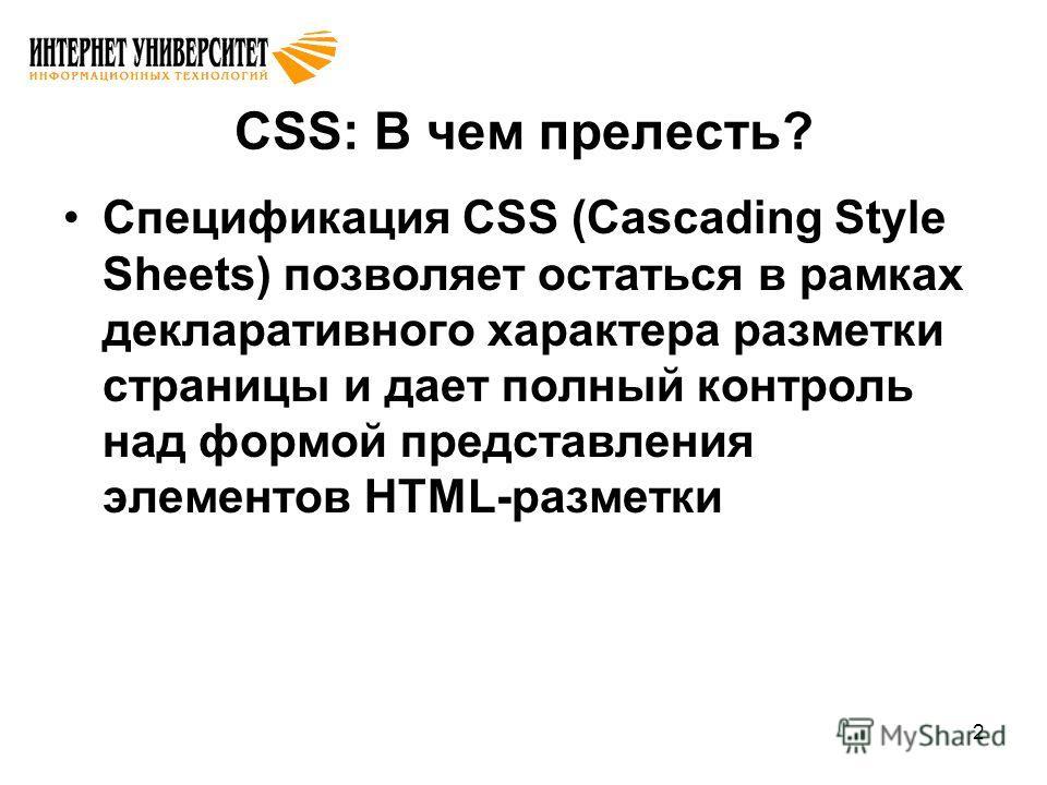 2 CSS: В чем прелесть? Спецификация CSS (Cascading Style Sheets) позволяет остаться в рамках декларативного характера разметки страницы и дает полный контроль над формой представления элементов HTML-разметки