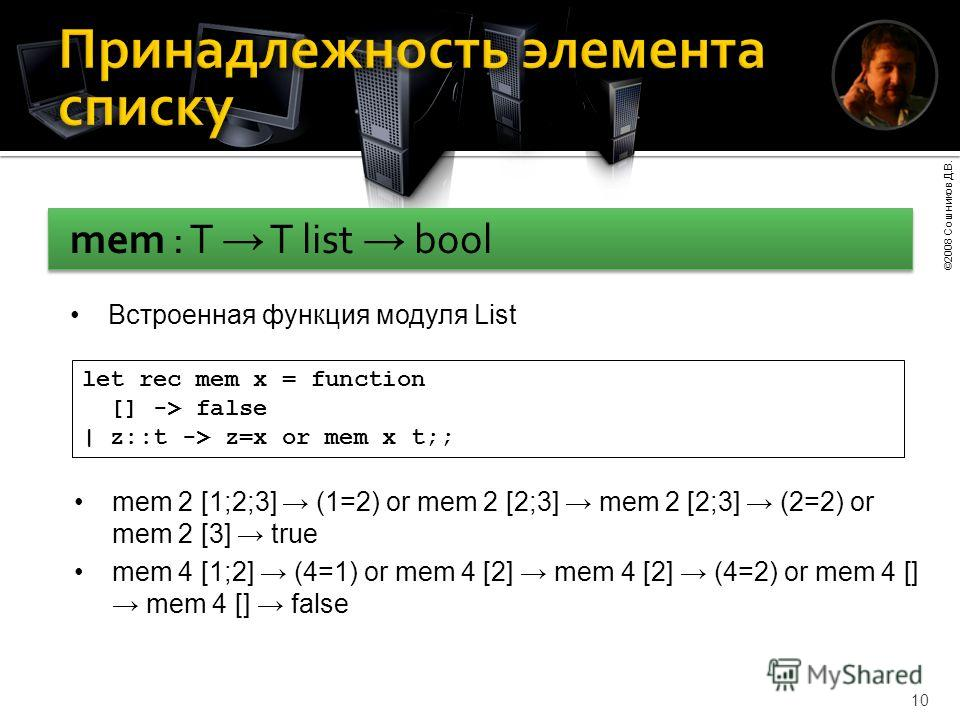 ©2008 Сошников Д.В. 10 Встроенная функция модуля List let rec mem x = function [] -> false | z::t -> z=x or mem x t;; mem 2 [1;2;3] (1=2) or mem 2 [2;3] mem 2 [2;3] (2=2) or mem 2 [3] true mem 4 [1;2] (4=1) or mem 4 [2] mem 4 [2] (4=2) or mem 4 [] me