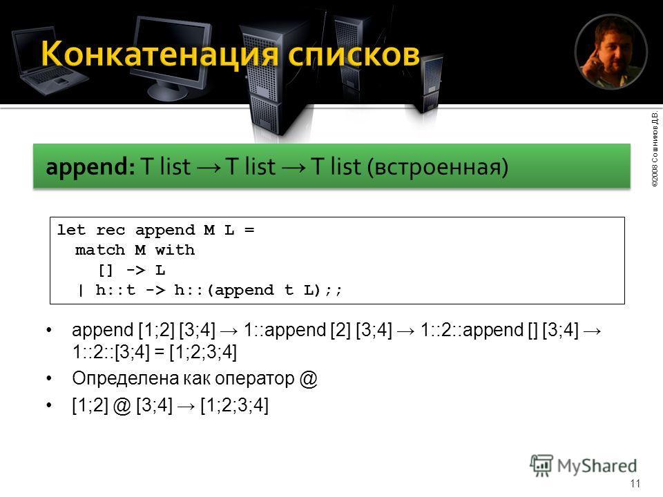 ©2008 Сошников Д.В. 11 append: T list T list T list (встроенная) let rec append M L = match M with [] -> L | h::t -> h::(append t L);; append [1;2] [3;4] 1::append [2] [3;4] 1::2::append [] [3;4] 1::2::[3;4] = [1;2;3;4] Определена как оператор @ [1;2