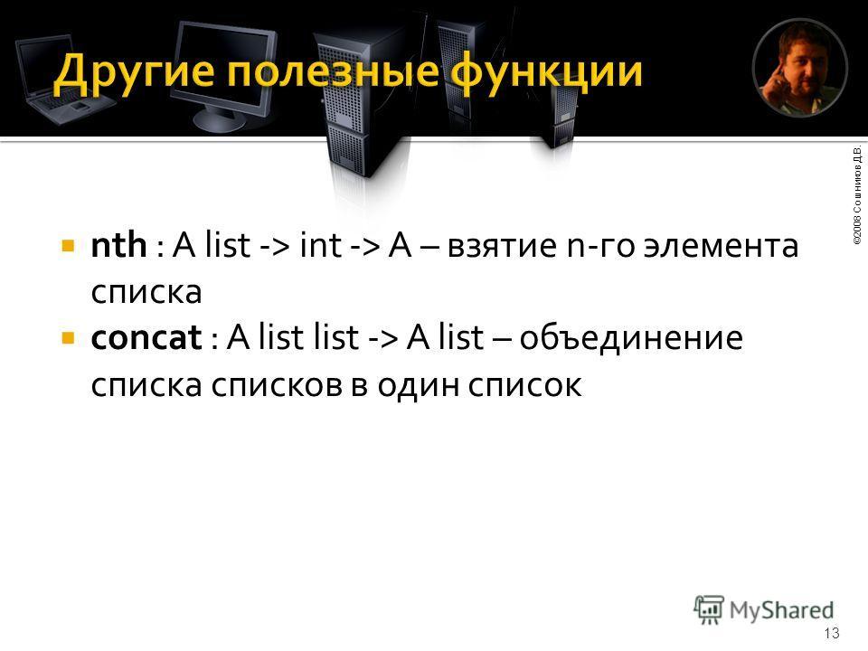 ©2008 Сошников Д.В. 13 nth : A list -> int -> A – взятие n-го элемента списка concat : A list list -> A list – объединение списка списков в один список