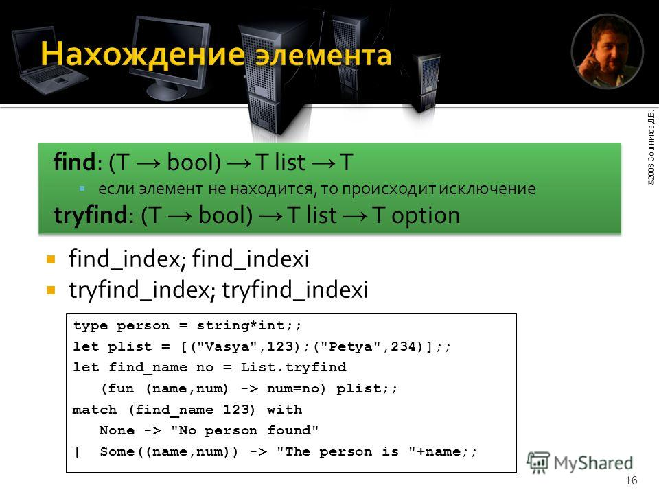 ©2008 Сошников Д.В. 16 find_index; find_indexi tryfind_index; tryfind_indexi type person = string*int;; let plist = [(