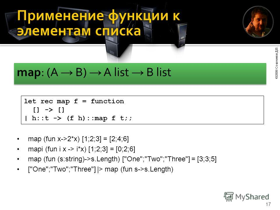 ©2008 Сошников Д.В. 17 map: (A B) A list B list let rec map f = function [] -> [] | h::t -> (f h)::map f t;; map (fun x->2*x) [1;2;3] = [2;4;6] mapi (fun i x -> i*x) [1;2;3] = [0;2;6] map (fun (s:string)->s.Length) [