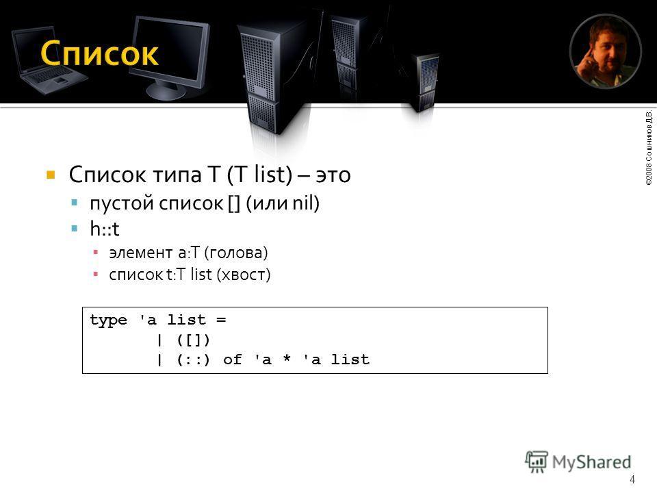 ©2008 Сошников Д.В. 4 Список типа T (T list) – это пустой список [] (или nil) h::t элемент a:T (голова) список t:T list (хвост) type 'a list = | ([]) | (::) of 'a * 'a list