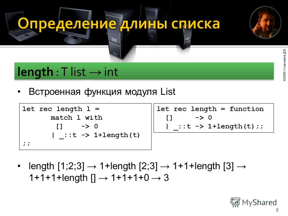 ©2008 Сошников Д.В. 8 length : T list int length [1;2;3] 1+length [2;3] 1+1+length [3] 1+1+1+length [] 1+1+1+0 3 let rec length l = match l with [] -> 0 | _::t -> 1+length(t) ;; let rec length = function [] -> 0 | _::t -> 1+length(t);; Встроенная фун