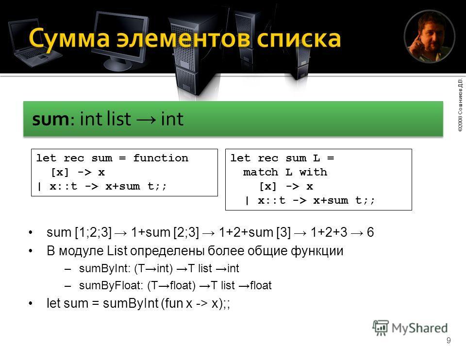 ©2008 Сошников Д.В. 9 sum: int list int let rec sum = function [x] -> x | x::t -> x+sum t;; let rec sum L = match L with [x] -> x | x::t -> x+sum t;; sum [1;2;3] 1+sum [2;3] 1+2+sum [3] 1+2+3 6 В модуле List определены более общие функции –sumByInt: