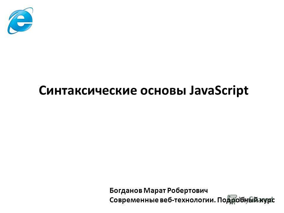 Богданов Марат Робертович Современные веб-технологии. Подробный курс Синтаксические основы JavaScript