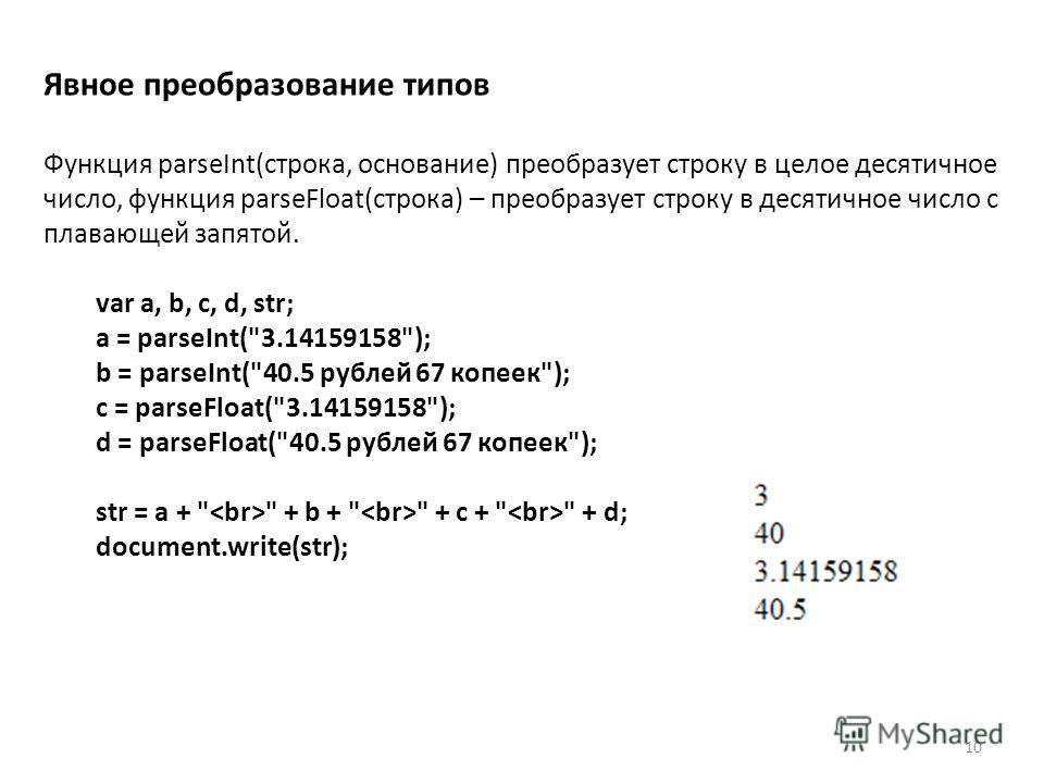 10 Явное преобразование типов Функция parseInt(строка, основание) преобразует строку в целое десятичное число, функция parseFloat(строка) – преобразует строку в десятичное число с плавающей запятой. var a, b, c, d, str; a = parseInt(