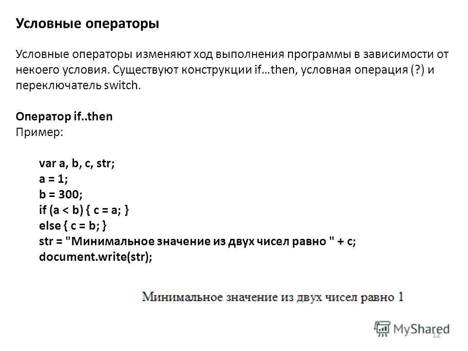 12 Условные операторы Условные операторы изменяют ход выполнения программы в зависимости от некоего условия. Существуют конструкции if…then, условная операция (?) и переключатель switch. Оператор if..then Пример: var a, b, c, str; a = 1; b = 300; if