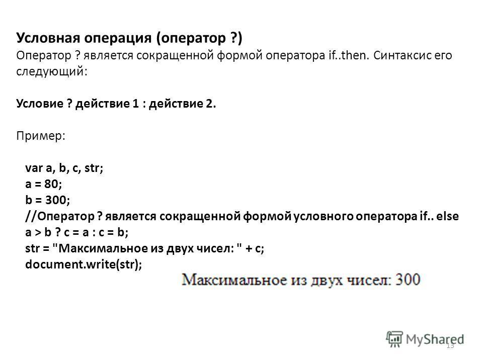 13 Условная операция (оператор ?) Оператор ? является сокращенной формой оператора if..then. Синтаксис его следующий: Условие ? действие 1 : действие 2. Пример: var a, b, c, str; a = 80; b = 300; //Оператор ? является сокращенной формой условного опе