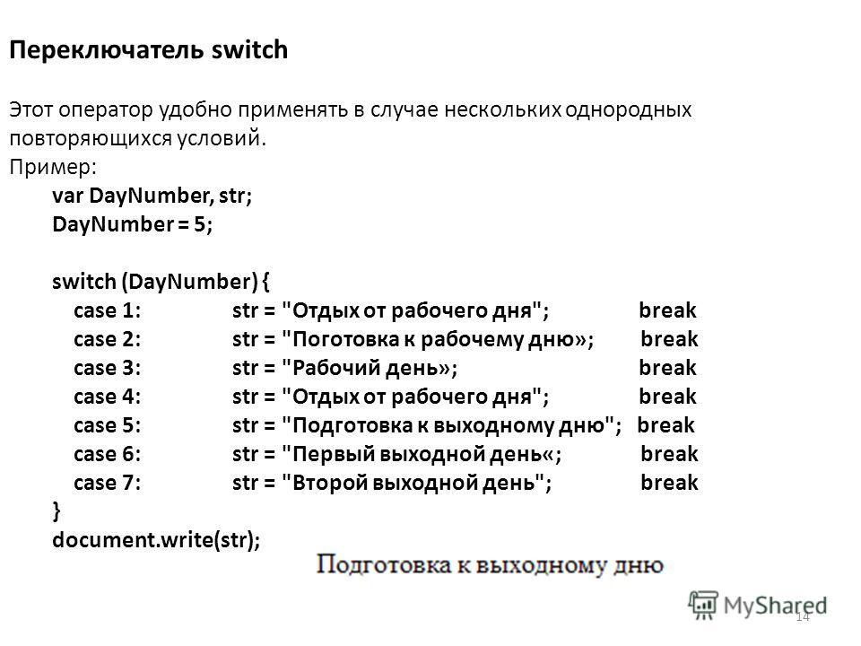 14 Переключатель switch Этот оператор удобно применять в случае нескольких однородных повторяющихся условий. Пример: var DayNumber, str; DayNumber = 5; switch (DayNumber) { case 1: str =