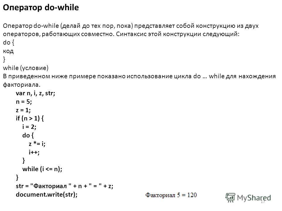 17 Оператор do-while Оператор do-while (делай до тех пор, пока) представляет собой конструкцию из двух операторов, работающих совместно. Синтаксис этой конструкции следующий: do { код } while (условие) В приведенном ниже примере показано использовани