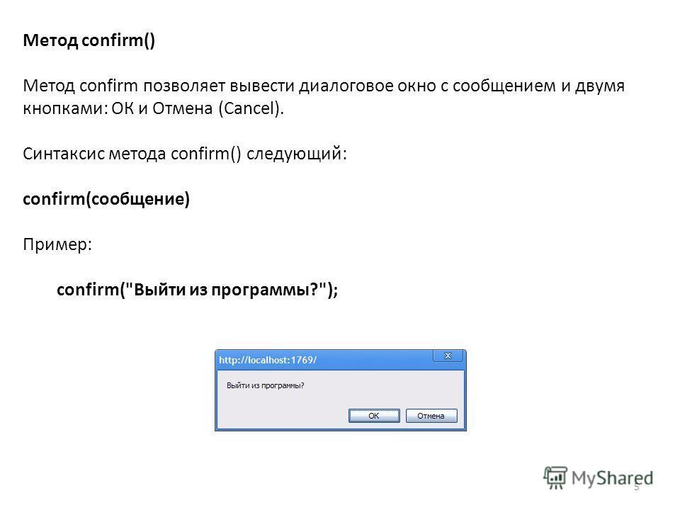 5 Метод confirm() Метод confirm позволяет вывести диалоговое окно с сообщением и двумя кнопками: ОК и Отмена (Cancel). Синтаксис метода confirm() следующий: confirm(сообщение) Пример: confirm(Выйти из программы?);